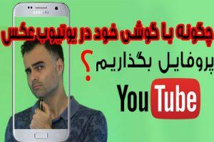 تغییر عکس پروفایل یوتیوب، گوگل و جیمیل با گوشی اندروید و آیفون، آپلود تصویر در فارسی آکادمی ایمان